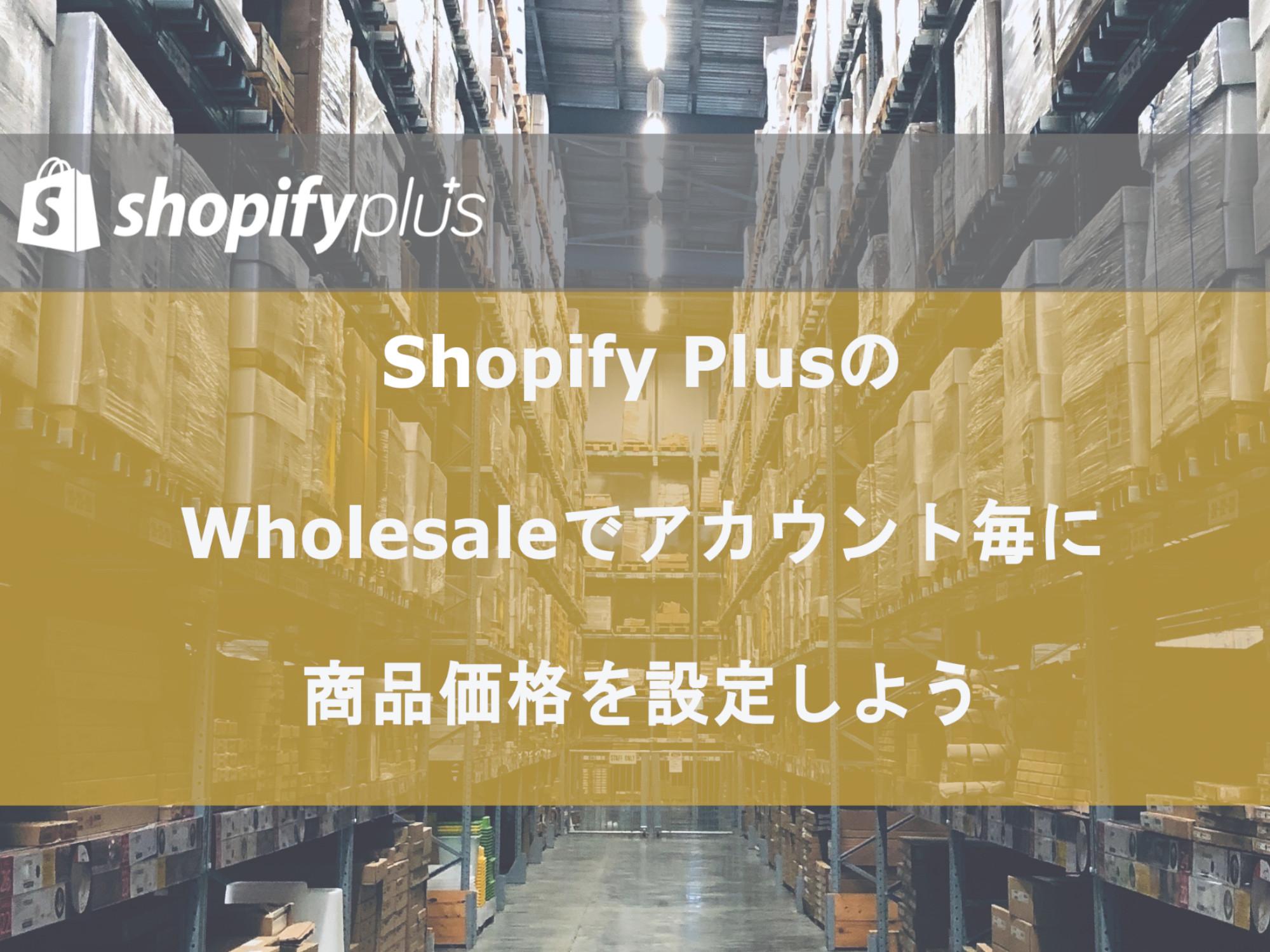 Shopify Plusの独自機能「Wholesale(卸売チャネル)」とは?【BtoB向けのサブサイトが作れる】